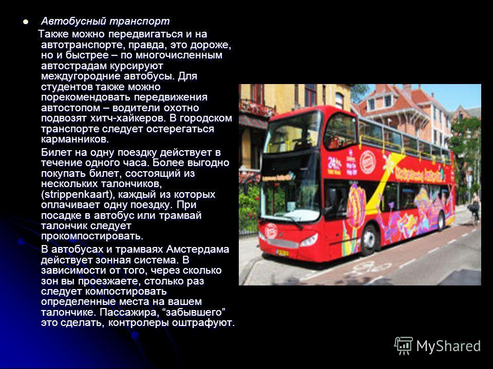 Автобусный транспорт Автобусный транспорт Также можно передвигаться и на автотранспорте, правда, это дороже, но и быстрее – по многочисленным автострадам курсируют междугородние автобусы. Для студентов также можно порекомендовать передвижения автосто