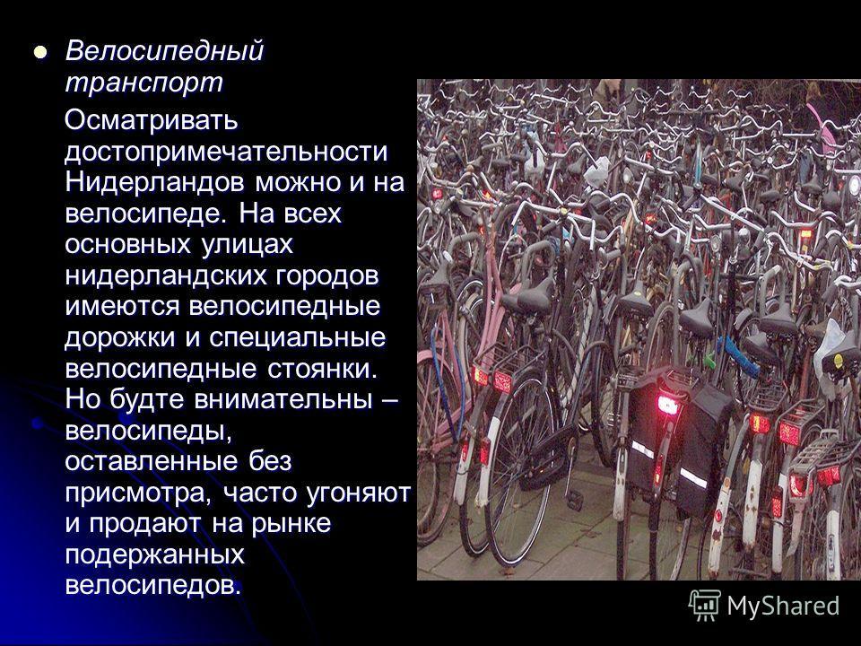 Велосипедный транспорт Велосипедный транспорт Осматривать достопримечательности Нидерландов можно и на велосипеде. На всех основных улицах нидерландских городов имеются велосипедные дорожки и специальные велосипедные стоянки. Но будте внимательны – в