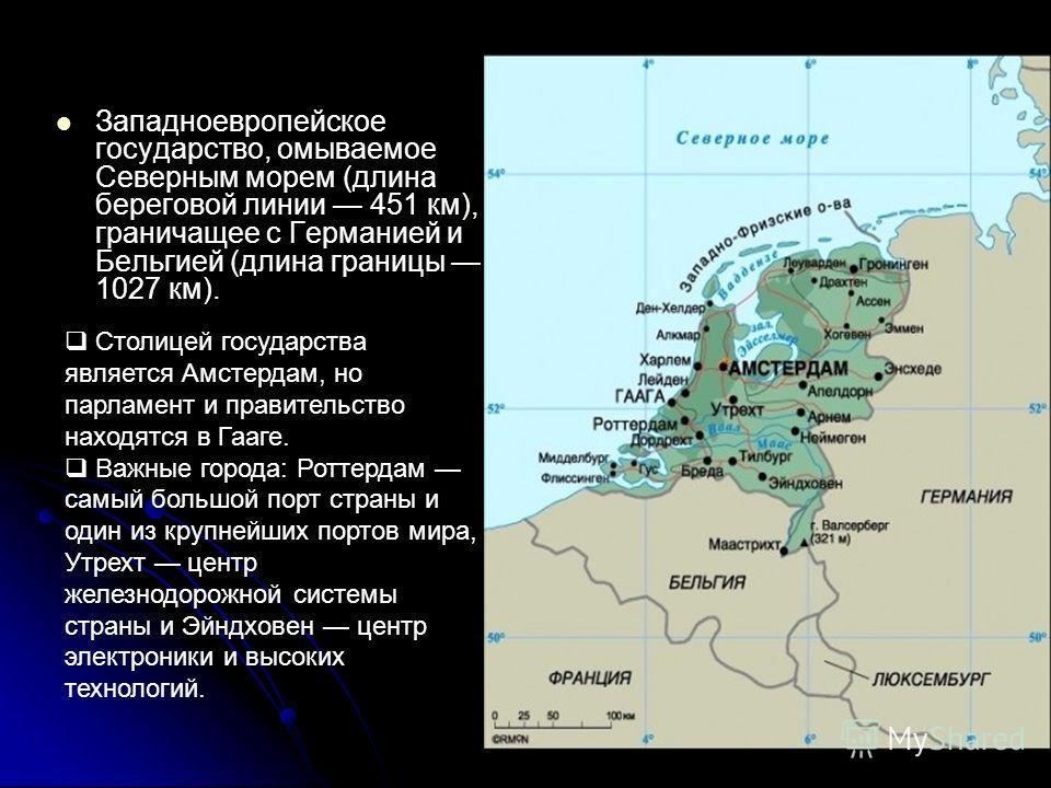 Западноевропейское государство, омываемое Северным морем (длина береговой линии 451 км), граничащее с Германией и Бельгией (длина границы 1027 км). Столицей государства является Амстердам, но парламент и правительство находятся в Гааге. Важные города