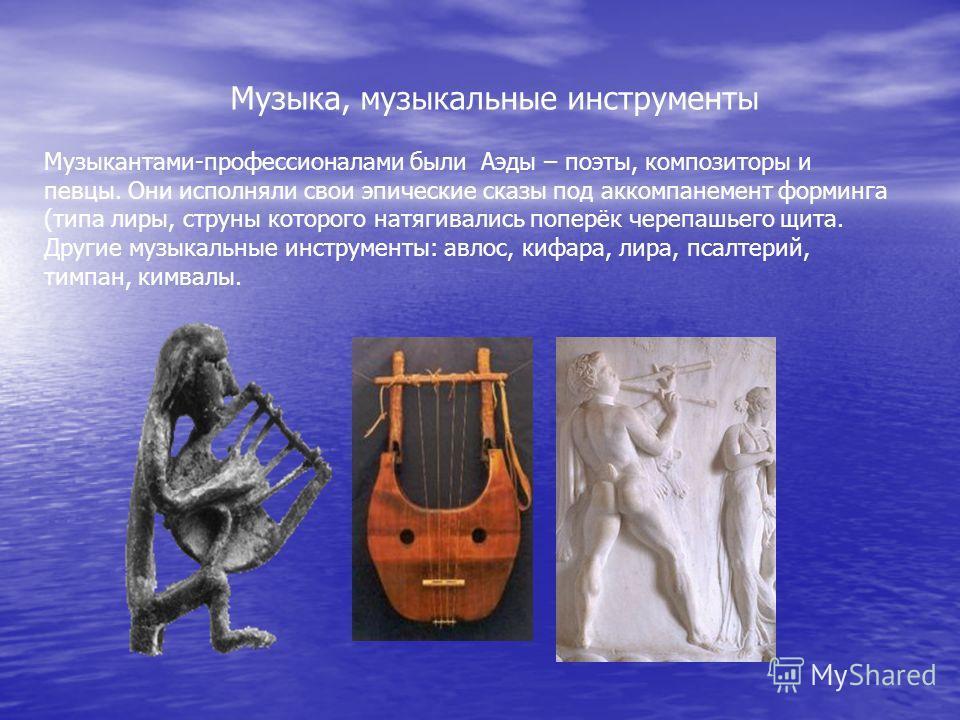 Музыка, музыкальные инструменты Музыкантами-профессионалами были Аэды – поэты, композиторы и певцы. Они исполняли свои эпические сказы под аккомпанемент форминга (типа лиры, струны которого натягивались поперёк черепашьего щита. Другие музыкальные ин
