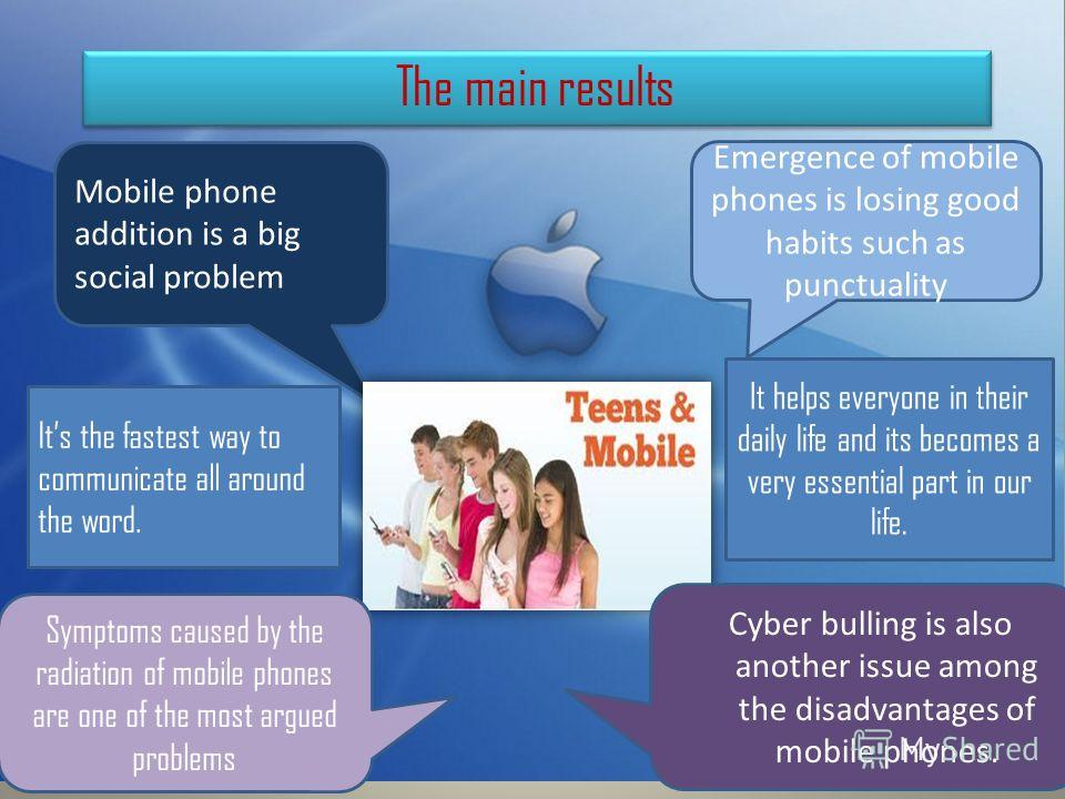 The main results Emergence of mobile phones is losing good habits such as punctuality Mobile phone addition is a big social problem Symptoms caused by the radiation of mobile phones are one of the most argued problems Cyber bulling is also another is
