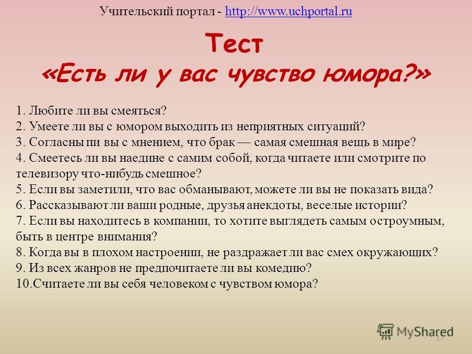 Тест «Есть ли у вас чувство юмора?» Учительский портал - http://www.uchportal.ruhttp://www.uchportal.ru 1. Любите ли вы смеяться? 2. Умеете ли вы с юмором выходить из неприятных ситуаций? 3. Согласны пи вы с мнением, что брак самая смешная вещь в мир