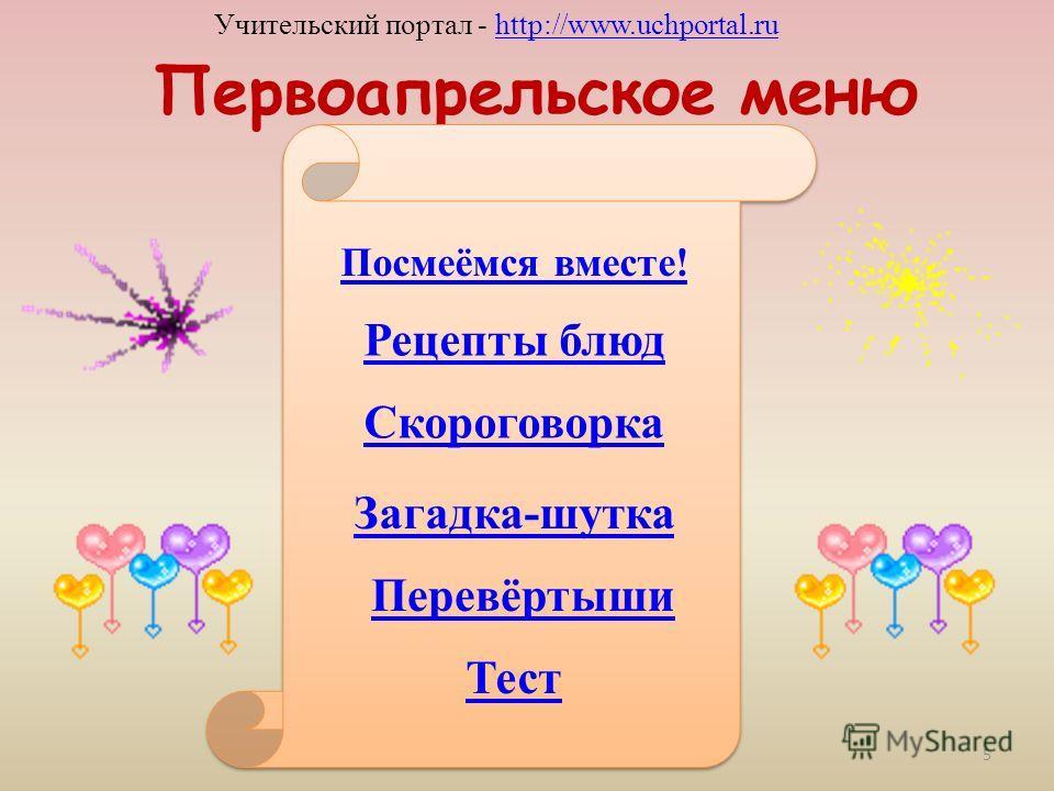 Первоапрельское меню Посмеёмся вместе! Рецепты блюд Скороговорка Загадка-шутка Перевёртыши Тест Учительский портал - http://www.uchportal.ruhttp://www.uchportal.ru 5