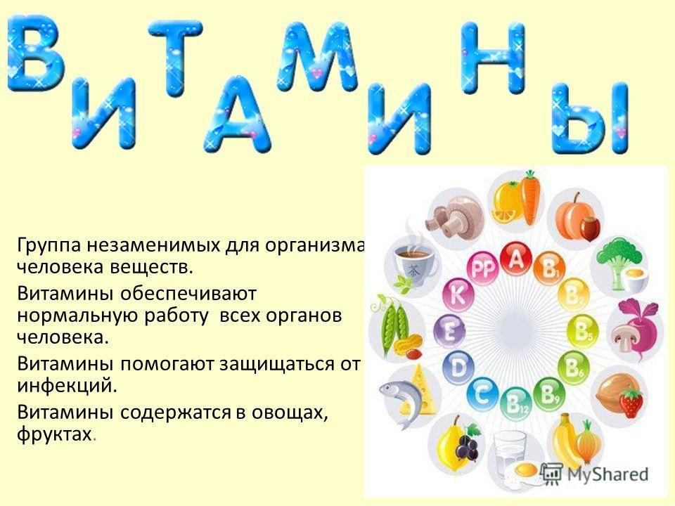 Группа незаменимых для организма человека веществ. Витамины обеспечивают нормальную работу всех органов человека. Витамины помогают защищаться от инфекций. Витамины содержатся в овощах, фруктах.