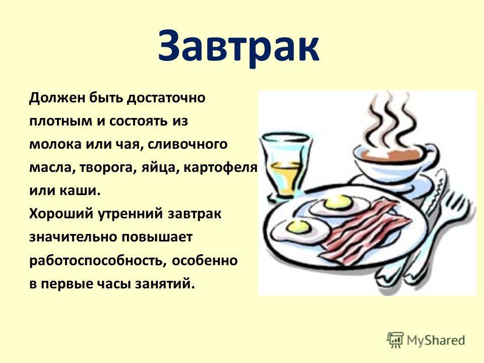 Завтрак Должен быть достаточно плотным и состоять из молока или чая, сливочного масла, творога, яйца, картофеля или каши. Хороший утренний завтрак значительно повышает работоспособность, особенно в первые часы занятий.