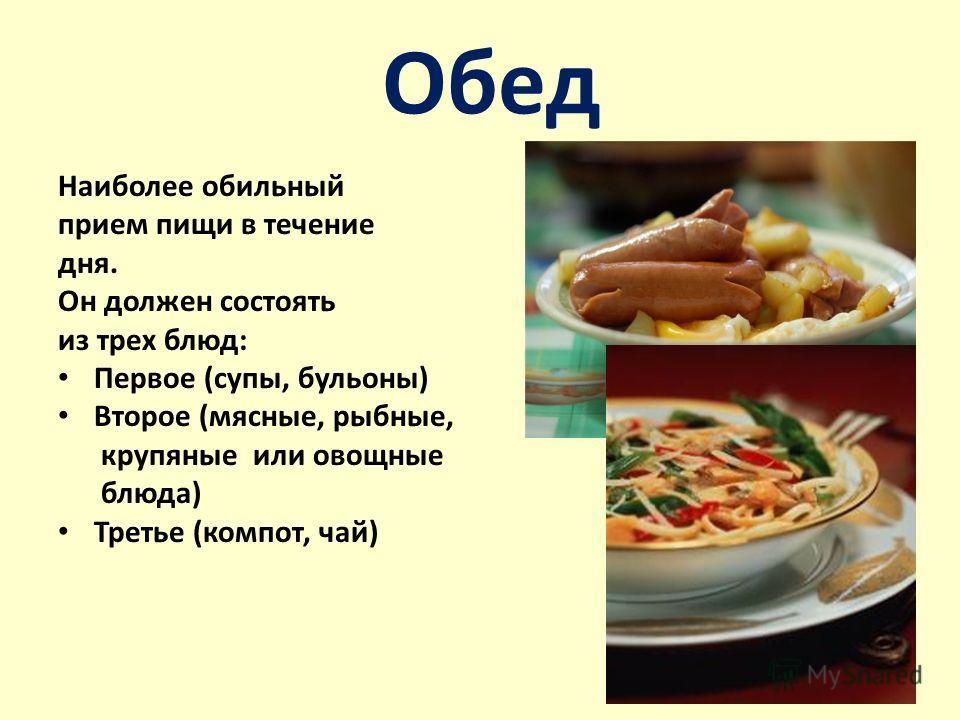 Обед Наиболее обильный прием пищи в течение дня. Он должен состоять из трех блюд: Первое (супы, бульоны) Второе (мясные, рыбные, крупяные или овощные блюда) Третье (компот, чай)