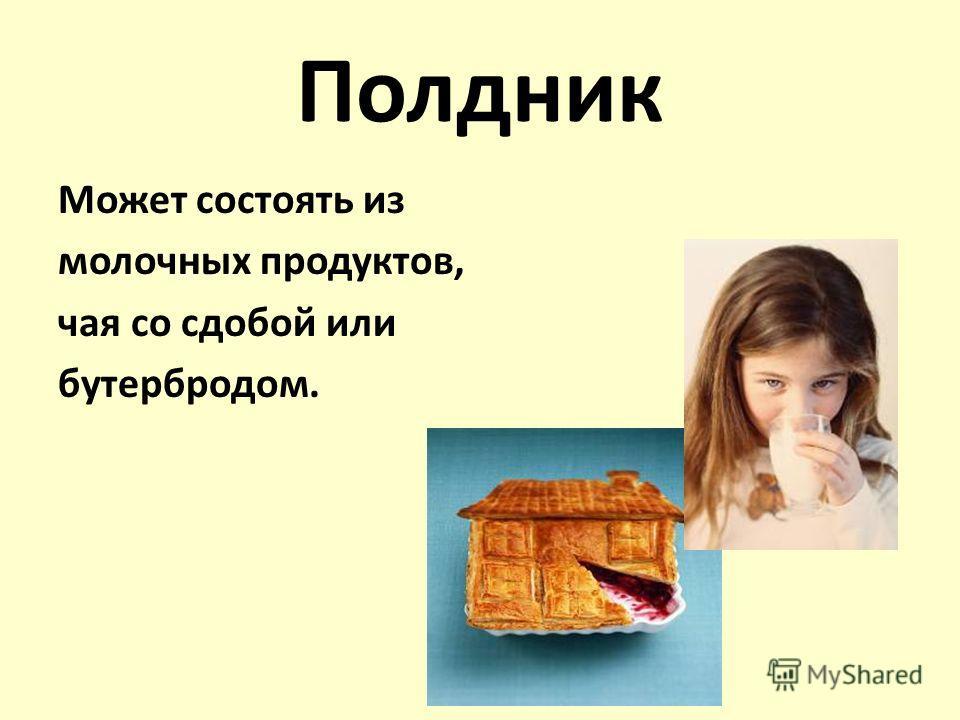 Полдник Может состоять из молочных продуктов, чая со сдобой или бутербродом.