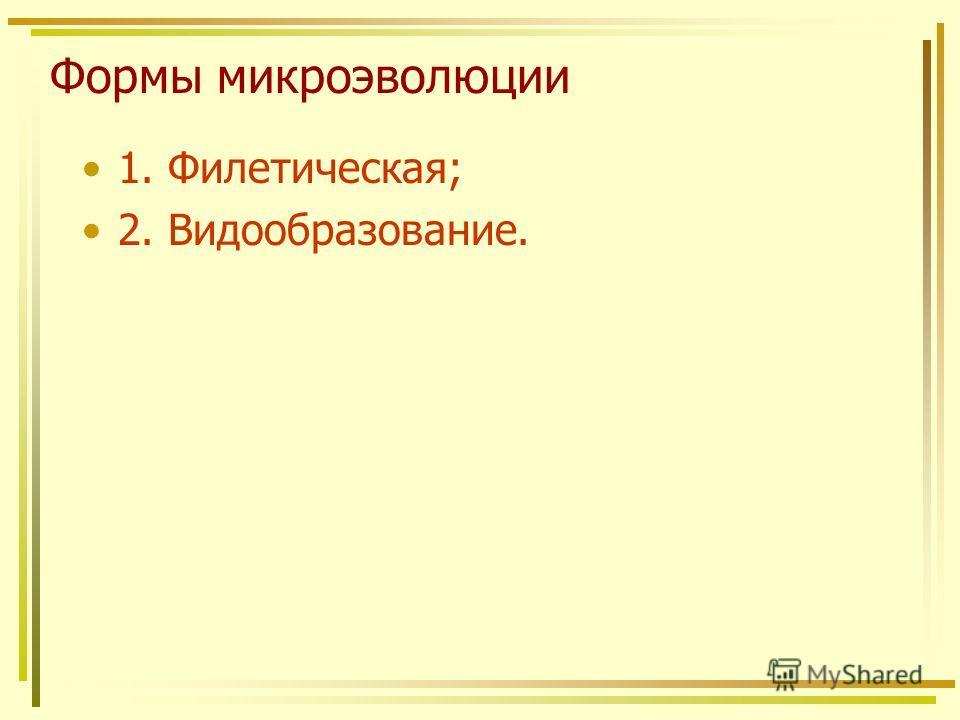 Формы микроэволюции 1. Филетическая; 2. Видообразование.