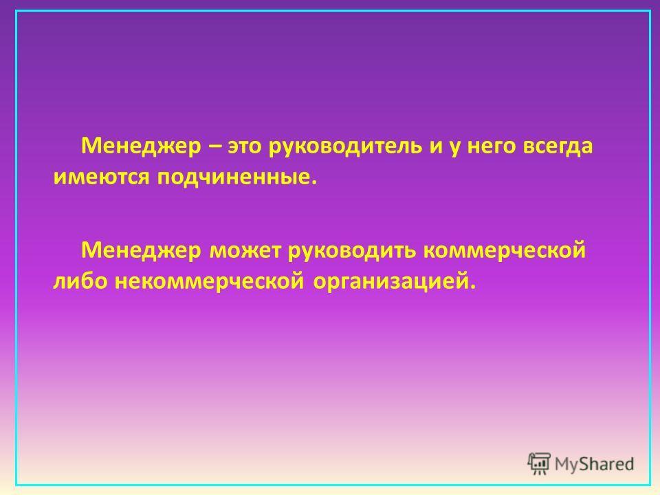 Менеджер – это руководитель и у него всегда имеются подчиненные. Менеджер может руководить коммерческой либо некоммерческой организацией.