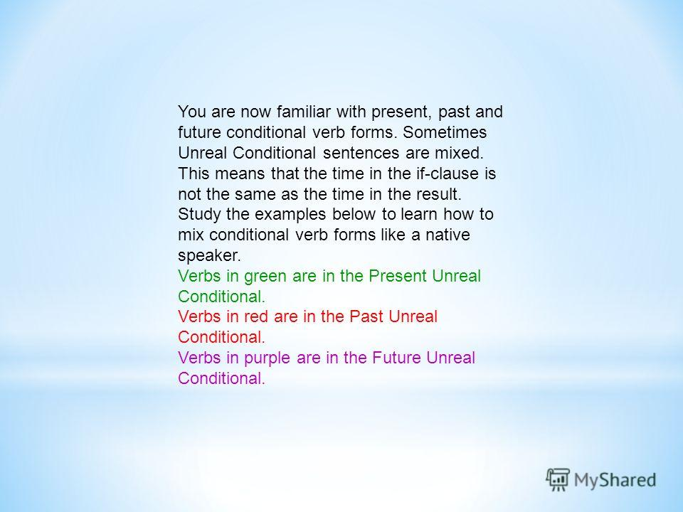 You are now familiar with present, past and future conditional verb forms. Sometimes Unreal Conditional sentences are mixed. This means that the time in the if-clause is not the same as the time in the result. Study the examples below to learn how to