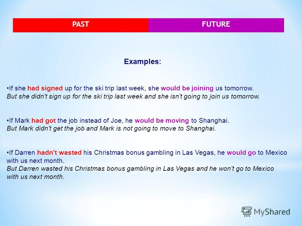 PASTFUTURE Examples: If she had signed up for the ski trip last week, she would be joining us tomorrow. But she didn't sign up for the ski trip last week and she isn't going to join us tomorrow. If Mark had got the job instead of Joe, he would be mov