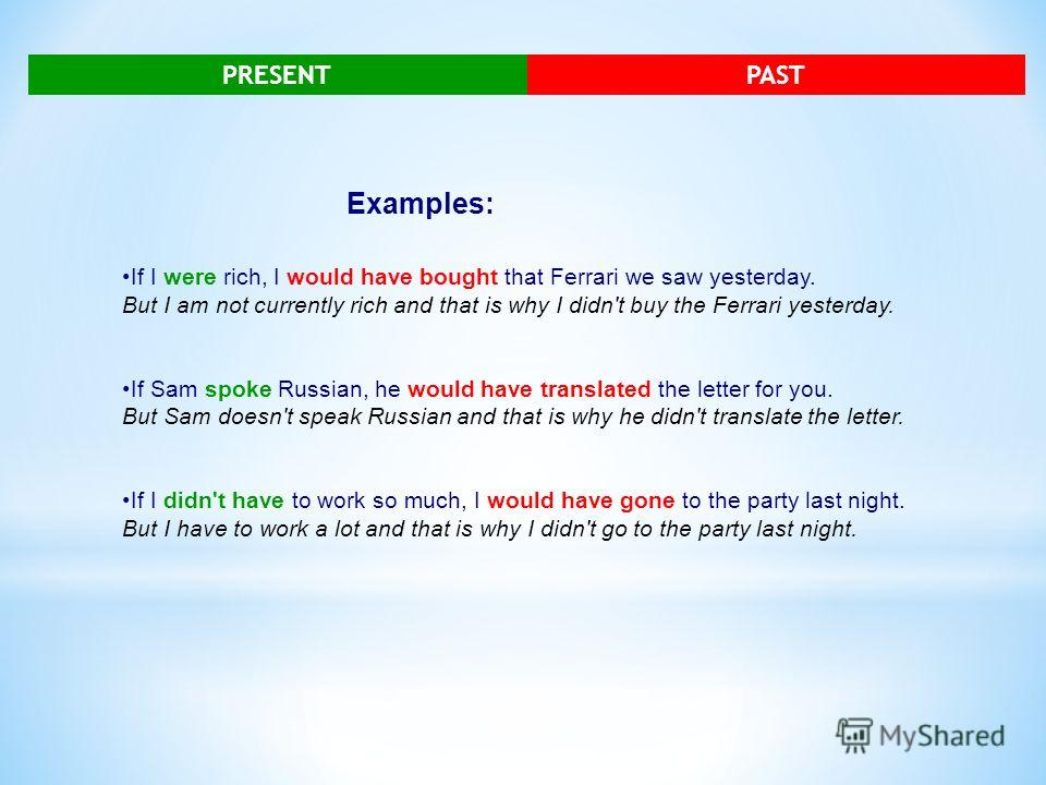 PRESENTPAST Examples: If I were rich, I would have bought that Ferrari we saw yesterday. But I am not currently rich and that is why I didn't buy the Ferrari yesterday. If Sam spoke Russian, he would have translated the letter for you. But Sam doesn'