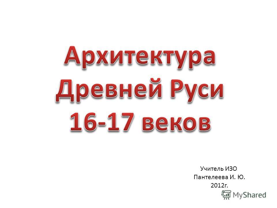 Учитель ИЗО Пантелеева И. Ю. 2012г.