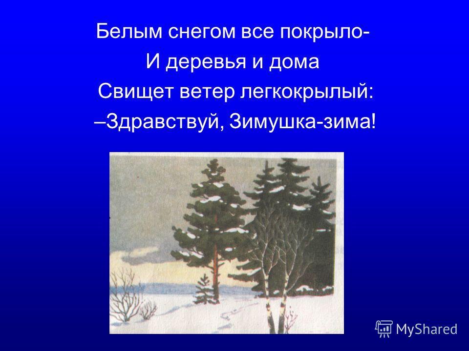 Белым снегом все покрыло- И деревья и дома Свищет ветер легкокрылый: –Здравствуй, Зимушка-зима!