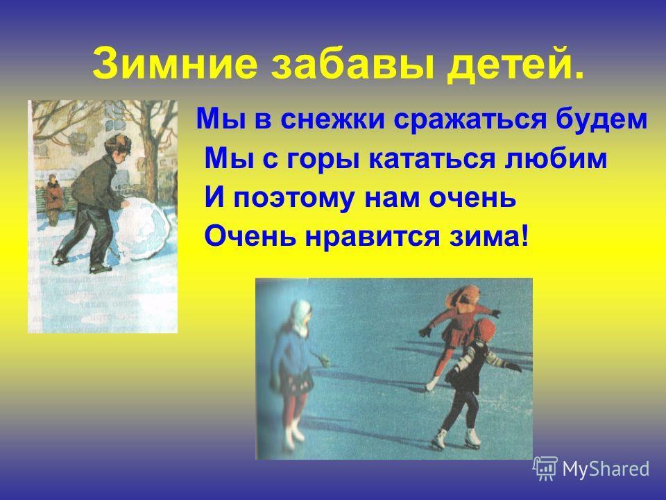 Мы в снежки сражаться будем Мы с горы кататься любим И поэтому нам очень Очень нравится зима! Зимние забавы детей.