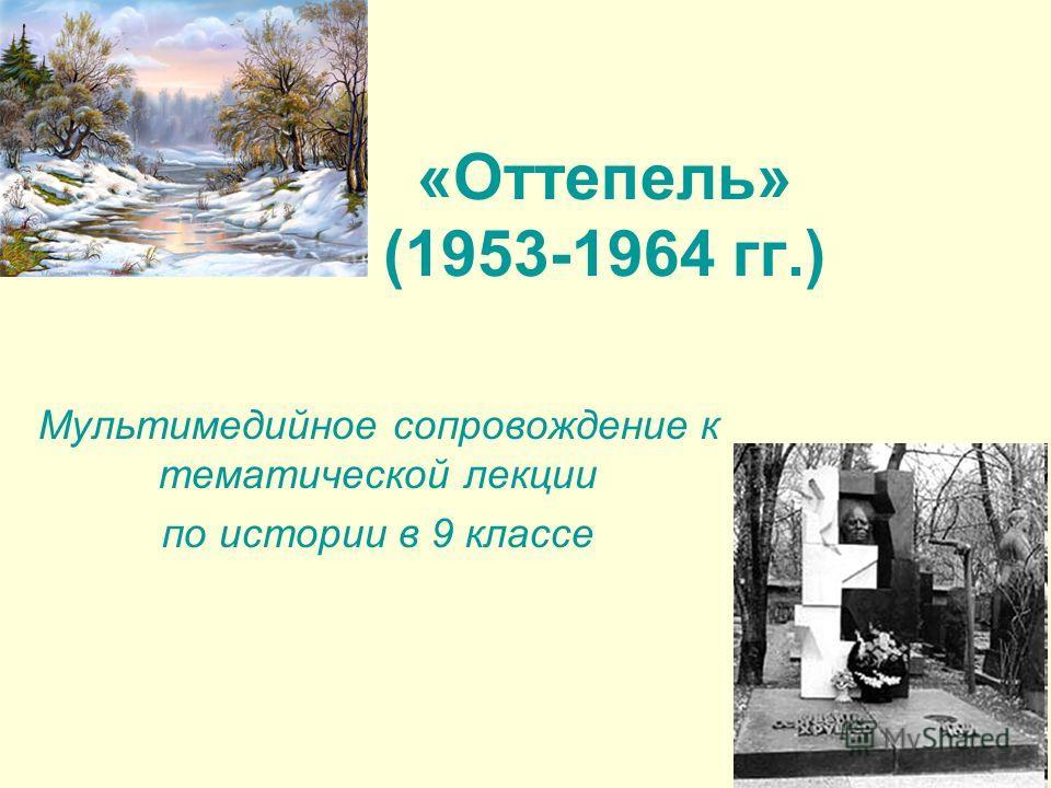 «Оттепель» (1953-1964 гг.) Мультимедийное сопровождение к тематической лекции по истории в 9 классе