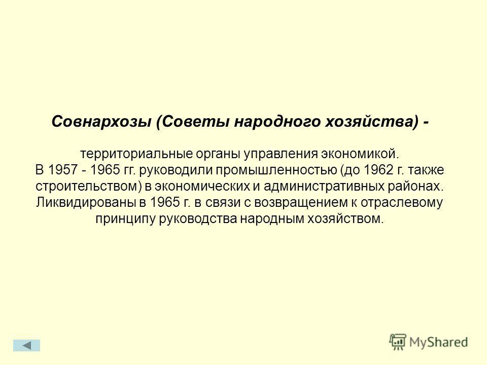 Совнархозы (Советы народного хозяйства) - территориальные органы управления экономикой. В 1957 - 1965 гг. руководили промышленностью (до 1962 г. также строительством) в экономических и административных районах. Ликвидированы в 1965 г. в связи с возвр
