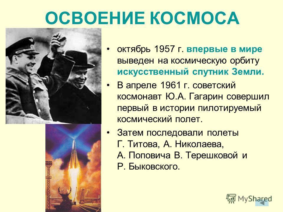 ОСВОЕНИЕ КОСМОСА октябрь 1957 г. впервые в мире выведен на космическую орбиту искусственный спутник Земли. В апреле 1961 г. советский космонавт Ю.А. Гагарин совершил первый в истории пилотируемый космический полет. Затем последовали полеты Г. Титова,