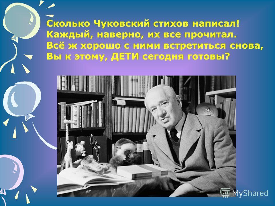 Сколько Чуковский стихов написал! Каждый, наверно, их все прочитал. Всё ж хорошо с ними встретиться снова, Вы к этому, ДЕТИ сегодня готовы?