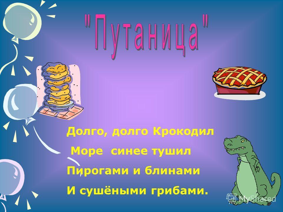Долго, долго Крокодил Море синее тушил Пирогами и блинами И сушёными грибами.