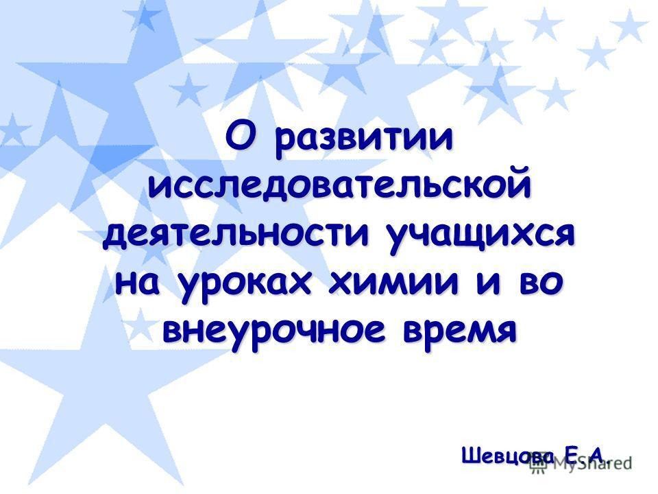 О развитии исследовательской деятельности учащихся на уроках химии и во внеурочное время Шевцова Е.А.