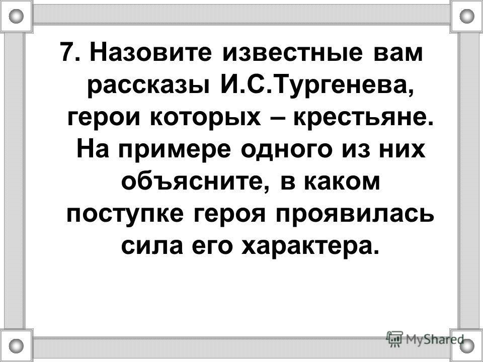 7. Назовите известные вам рассказы И.С.Тургенева, герои которых – крестьяне. На примере одного из них объясните, в каком поступке героя проявилась сила его характера.