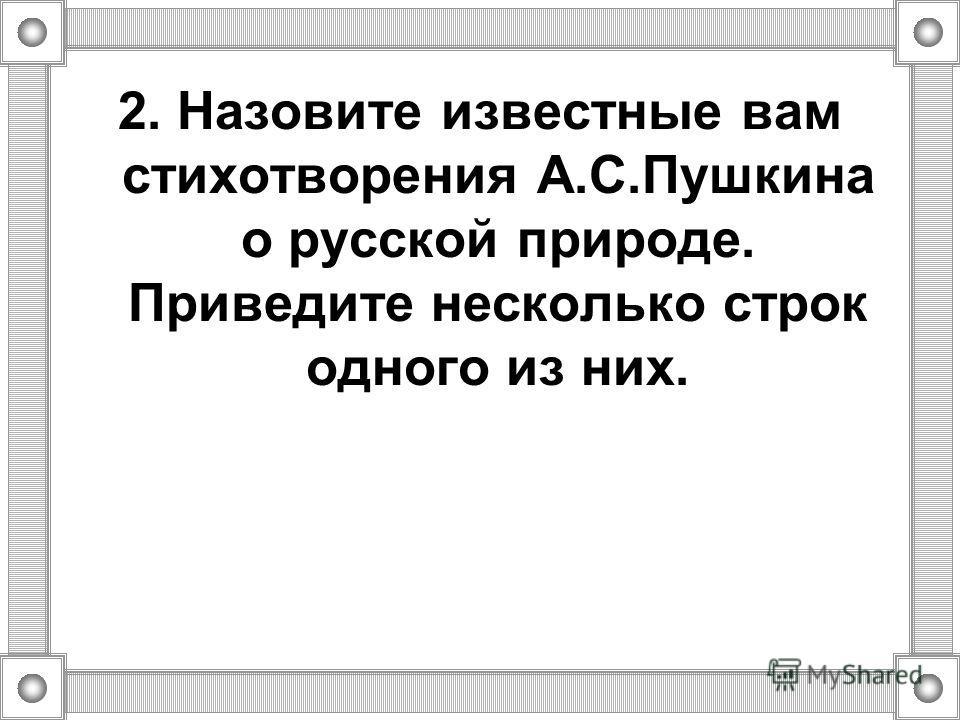 2. Назовите известные вам стихотворения А.С.Пушкина о русской природе. Приведите несколько строк одного из них.