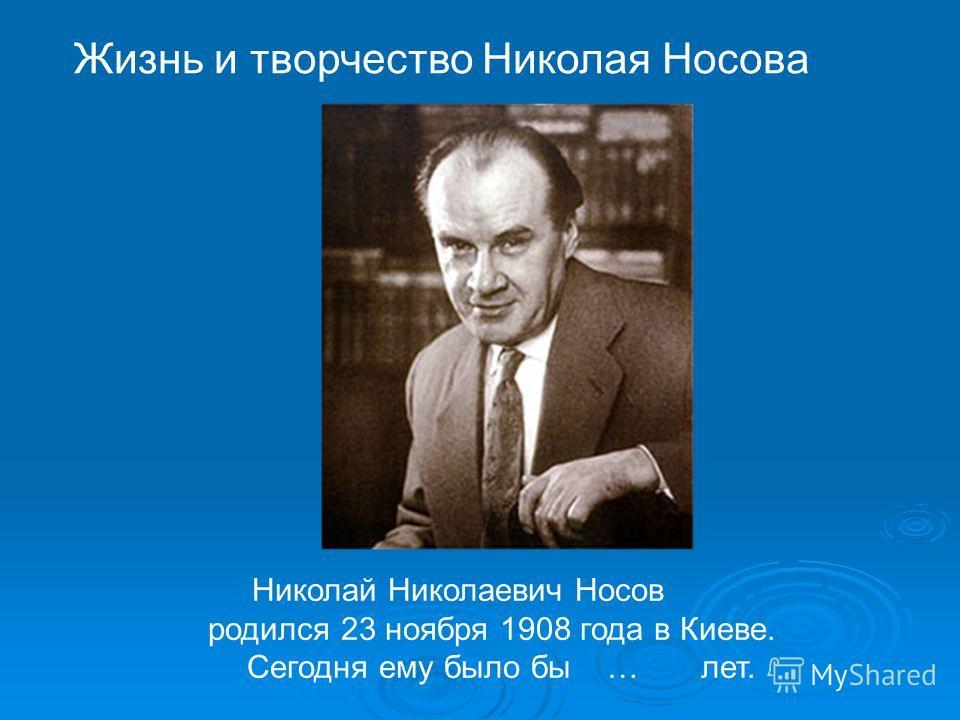 Николай Николаевич Носов родился 23 ноября 1908 года в Киеве. Сегодня ему было бы … лет. Жизнь и творчество Николая Носова