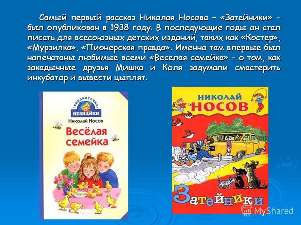 Самый первый рассказ Николая Носова – «Затейники» - был опубликован в 1938 году. В последующие годы он стал писать для всесоюзных детских изданий, таких как «Костер», «Мурзилка», «Пионерская правда». Именно там впервые был напечатаны любимые всеми «В