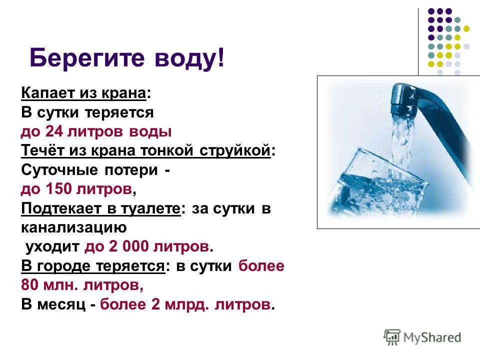 Берегите воду! Капает из крана: В сутки теряется до 24 литров воды Течёт из крана тонкой струйкой: Суточные потери - до 150 литров, Подтекает в туалете: за сутки в канализацию уходит до 2 000 литров. В городе теряется: в сутки более 80 млн. литров, В