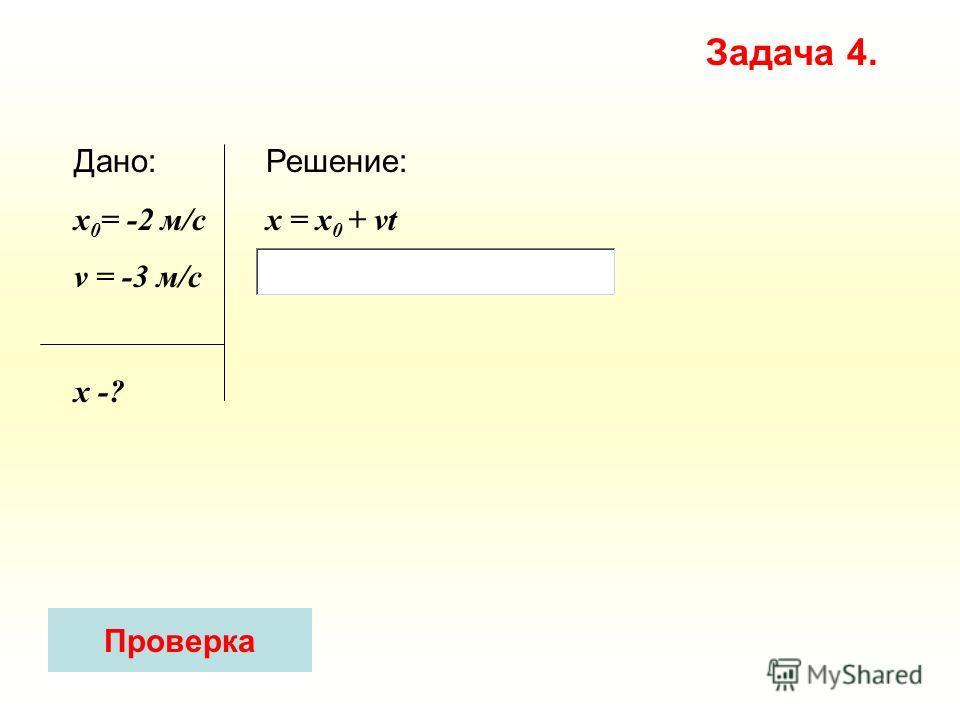 Решение: x = х 0 + vt Дано: x 0 = -2 м/с v = -3 м/c х -? Задача 4. Проверка