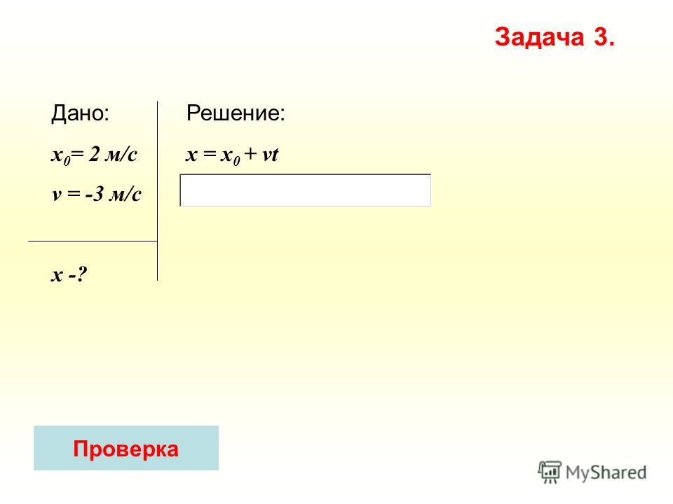 Решение: x = х 0 + vt Дано: x 0 = 2 м/с v = -3 м/c х -? Задача 3. Проверка