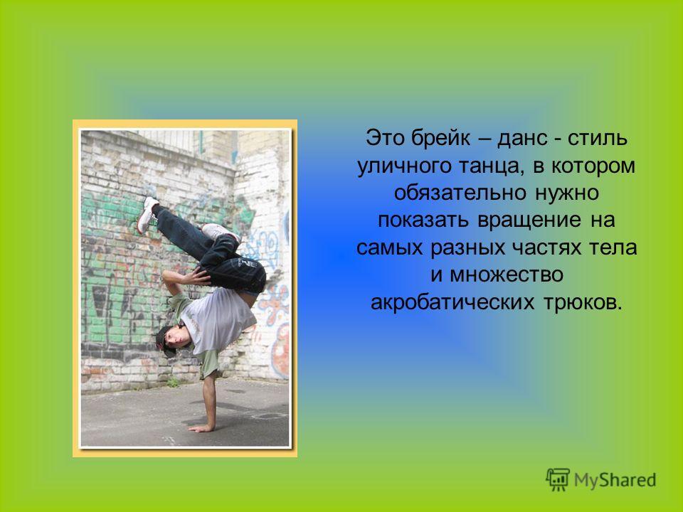Это брейк – данс - стиль уличного танца, в котором обязательно нужно показать вращение на самых разных частях тела и множество акробатических трюков.