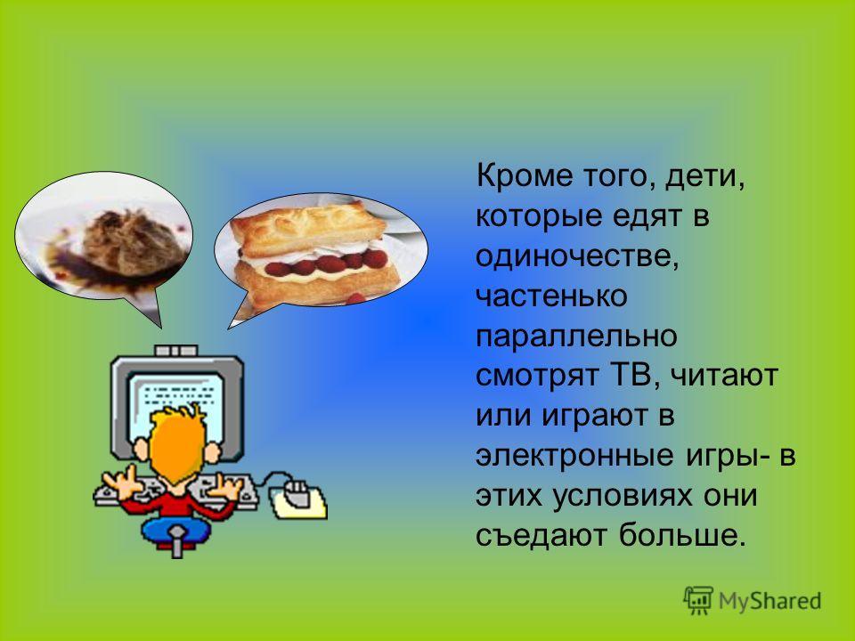 Кроме того, дети, которые едят в одиночестве, частенько параллельно смотрят ТВ, читают или играют в электронные игры- в этих условиях они съедают больше.