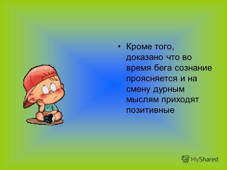 Кроме того, доказано что во время бега сознание проясняется и на смену дурным мыслям приходят позитивные