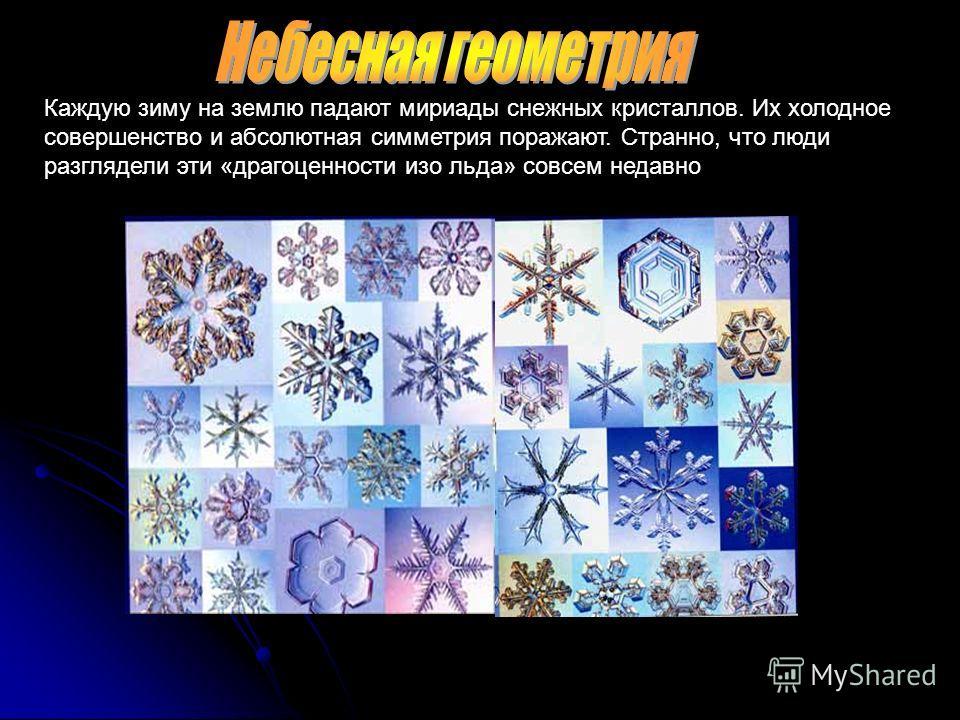 Каждую зиму на землю падают мириады снежных кристаллов. Их холодное совершенство и абсолютная симметрия поражают. Странно, что люди разглядели эти «драгоценности изо льда» совсем недавно