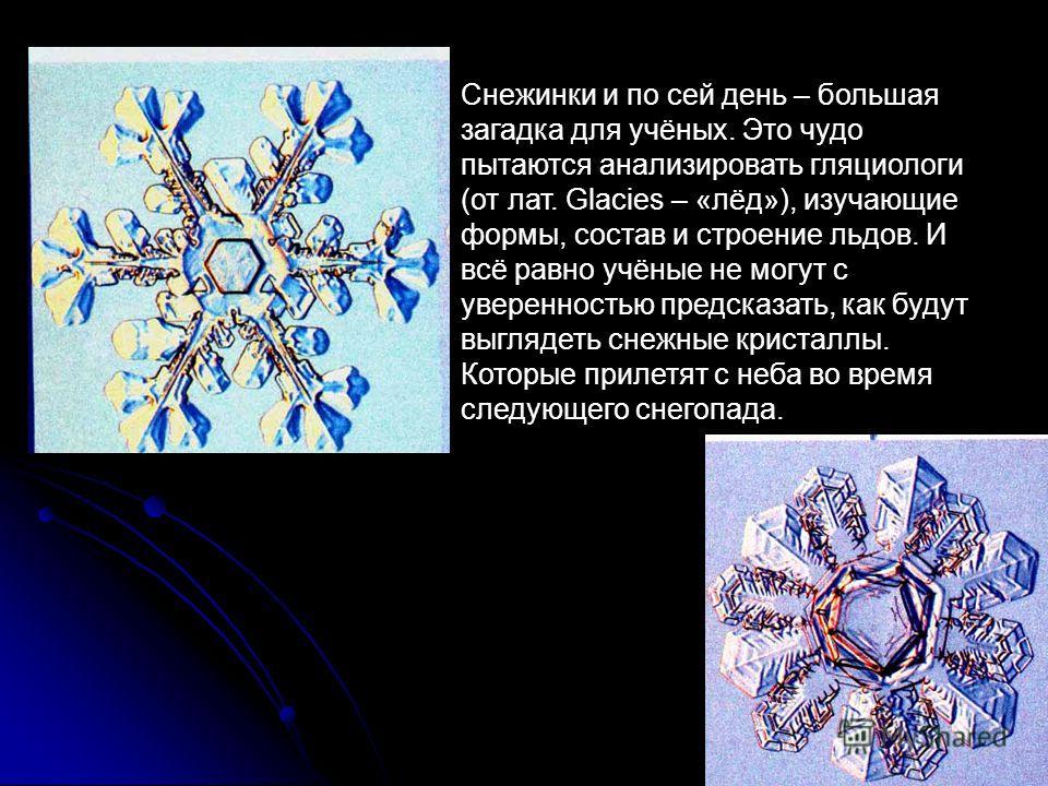 Снежинки и по сей день – большая загадка для учёных. Это чудо пытаются анализировать гляциологи (от лат. Glacies – «лёд»), изучающие формы, состав и строение льдов. И всё равно учёные не могут с уверенностью предсказать, как будут выглядеть снежные к