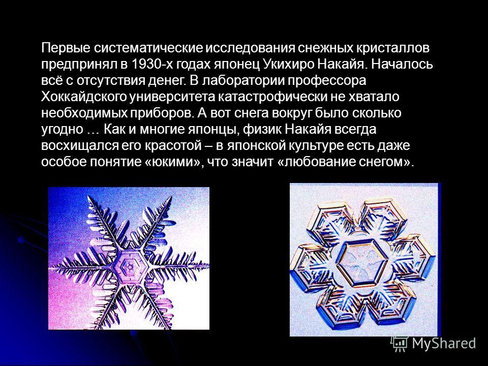 Первые систематические исследования снежных кристаллов предпринял в 1930-х годах японец Укихиро Накайя. Началось всё с отсутствия денег. В лаборатории профессора Хоккайдского университета катастрофически не хватало необходимых приборов. А вот снега в