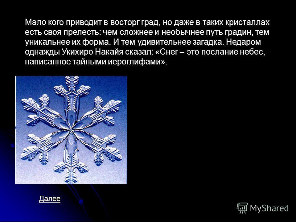 Мало кого приводит в восторг град, но даже в таких кристаллах есть своя прелесть: чем сложнее и необычнее путь градин, тем уникальнее их форма. И тем удивительнее загадка. Недаром однажды Укихиро Накайя сказал: «Снег – это послание небес, написанное