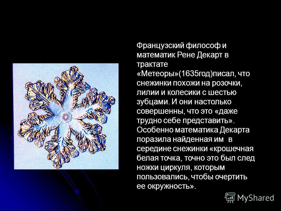 Французский философ и математик Рене Декарт в трактате «Метеоры»(1635год)писал, что снежинки похожи на розочки, лилии и колесики с шестью зубцами. И они настолько совершенны, что это «даже трудно себе представить». Особенно математика Декарта поразил