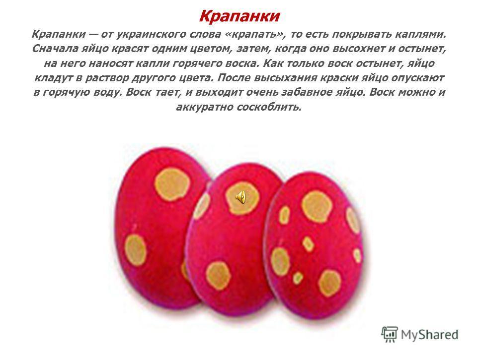 Крапанки Крапанки от украинского слова «крапать», то есть покрывать каплями. Сначала яйцо красят одним цветом, затем, когда оно высохнет и остынет, на него наносят капли горячего воска. Как только воск остынет, яйцо кладут в раствор другого цвета. По