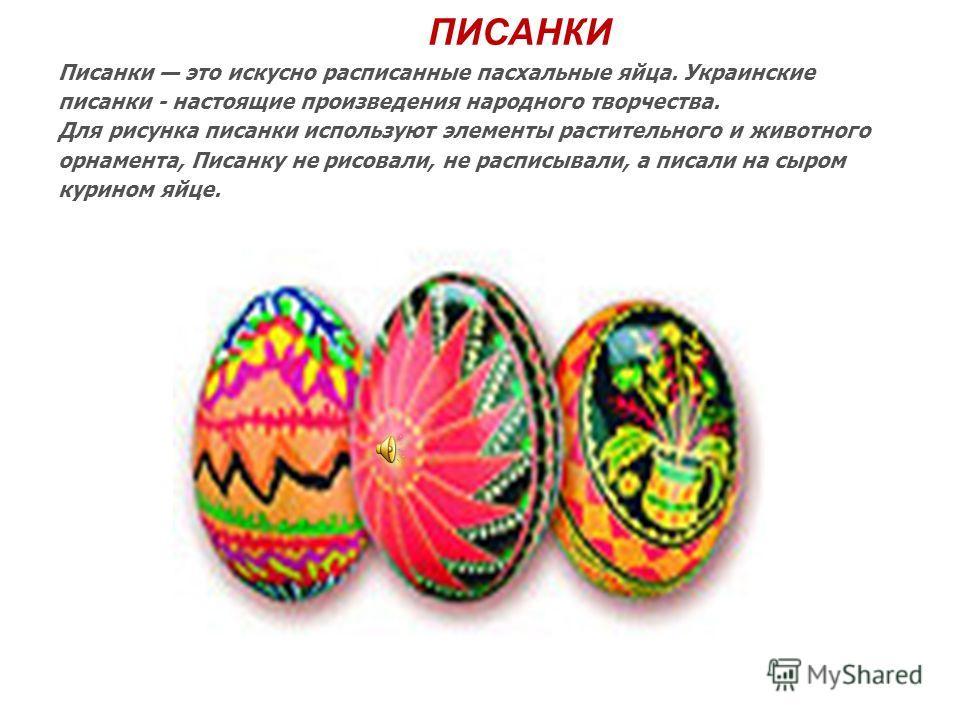 ПИСАНКИ Писанки это искусно расписанные пасхальные яйца. Украинские писанки - настоящие произведения народного творчества. Для рисунка писанки используют элементы растительного и животного орнамента, Писанку не рисовали, не расписывали, а писали на с
