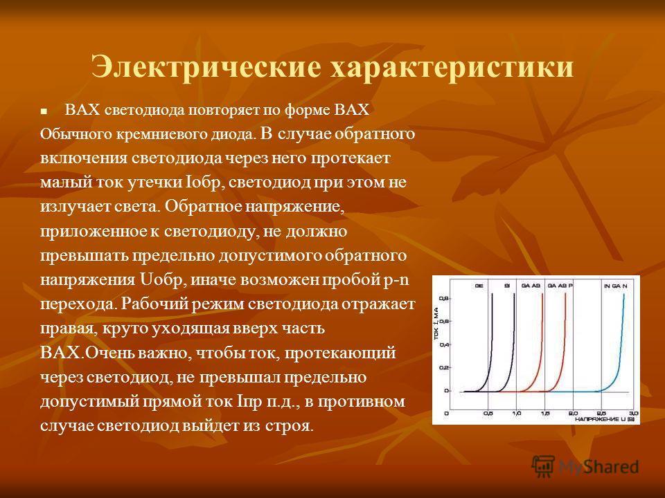 Электрические характеристики ВАХ светодиода повторяет по форме ВАХ Обычного кремниевого диода. В случае обратного включения светодиода через него протекает малый ток утечки Ioбр, светодиод при этом не излучает света. Обратное напряжение, приложенное