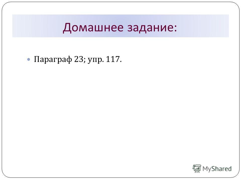 Домашнее задание : Параграф 23; упр. 117.