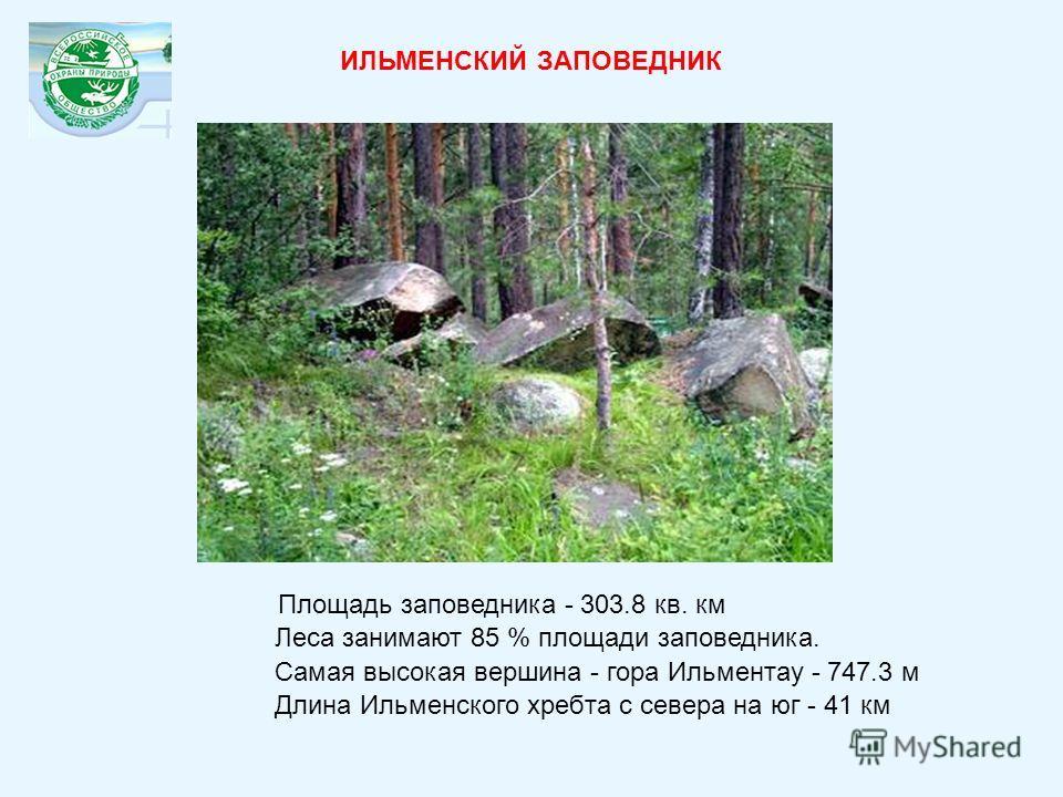 ИЛЬМЕНСКИЙ ЗАПОВЕДНИК Площадь заповедника - 303.8 кв. км Длина Ильменского хребта с севера на юг - 41 км Самая высокая вершина - гора Ильментау - 747.3 м Леса занимают 85 % площади заповедника.