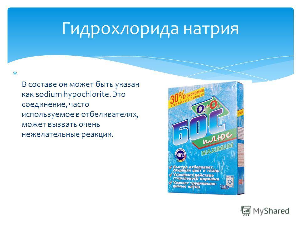 Гидрохлорида натрия В составе он может быть указан как sodium hypochlorite. Это соединение, часто используемое в отбеливателях, может вызвать очень нежелательные реакции.