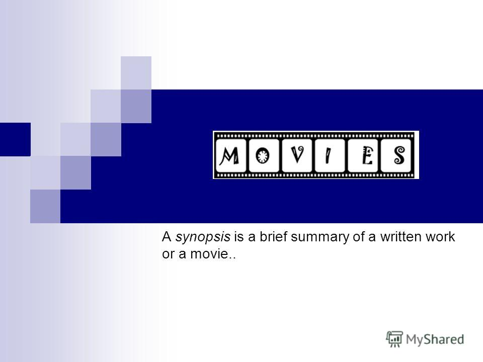 A synopsis is a brief summary of a written work or a movie..