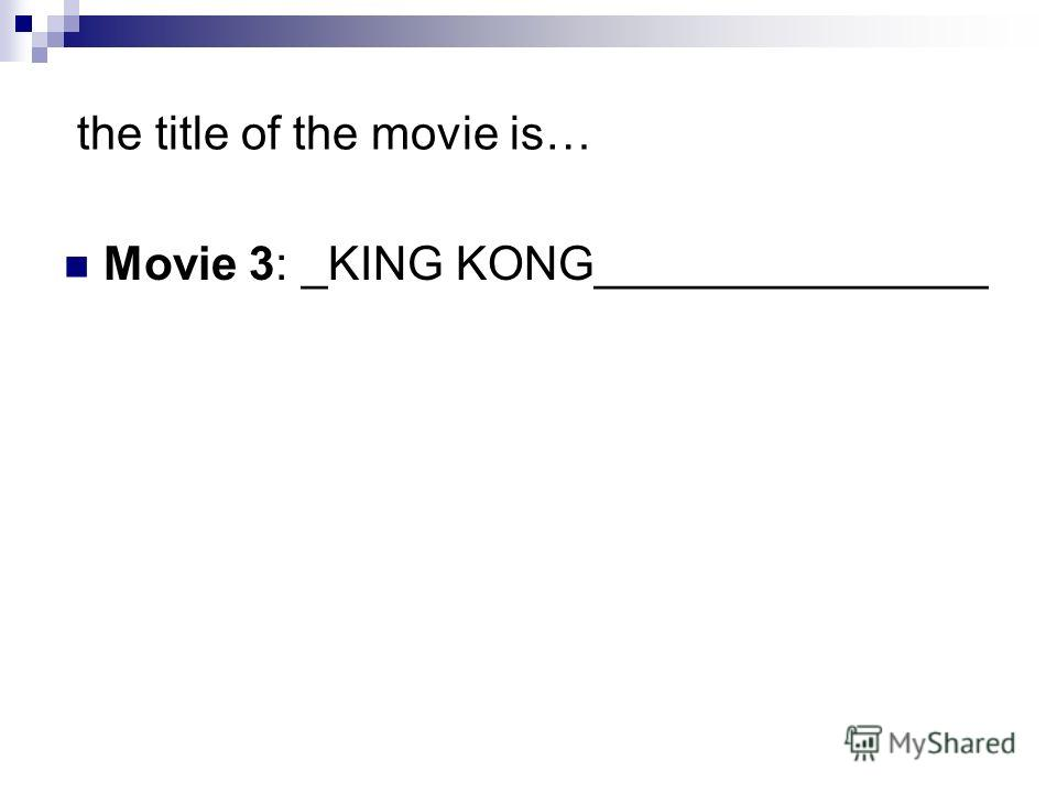 the title of the movie is… Movie 3: _KING KONG_______________