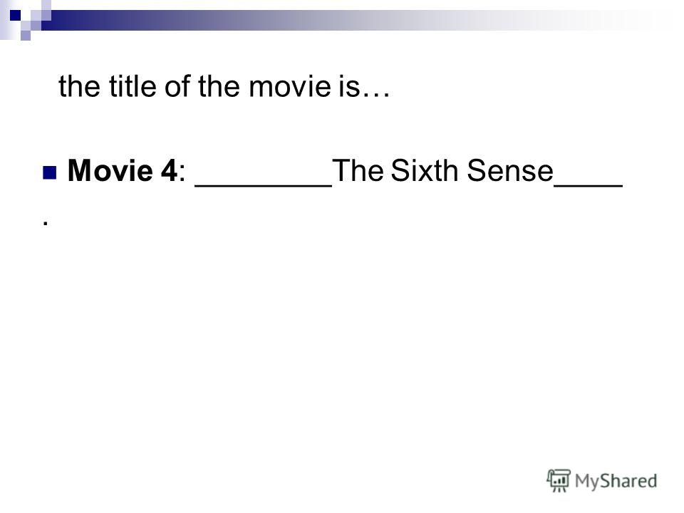 the title of the movie is… Movie 4: ________The Sixth Sense____.