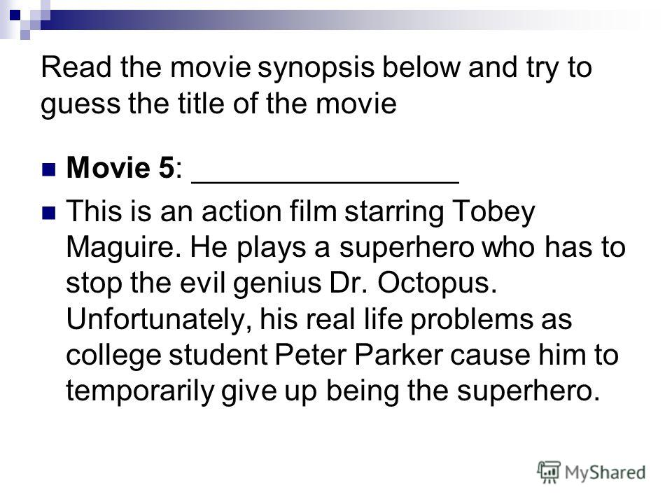 Read the movie synopsis below and try to guess the title of the movie Movie 5: ________________ This is an action film starring Tobey Maguire. He plays a superhero who has to stop the evil genius Dr. Octopus. Unfortunately, his real life problems as